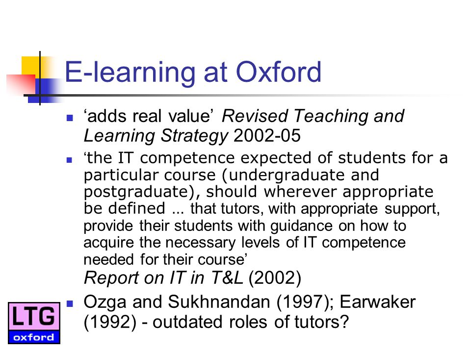 E-learning at Oxford adds real value Revised Teaching and Learning Strategy 2002-05 the IT competence expected of students for a particular course (undergraduate and postgraduate), should wherever appropriate be defined … that tutors, with appropriate support, provide their students with guidance on how to acquire the necessary levels of IT competence needed for their course Report on IT in T&L (2002) Ozga and Sukhnandan (1997); Earwaker (1992) - outdated roles of tutors