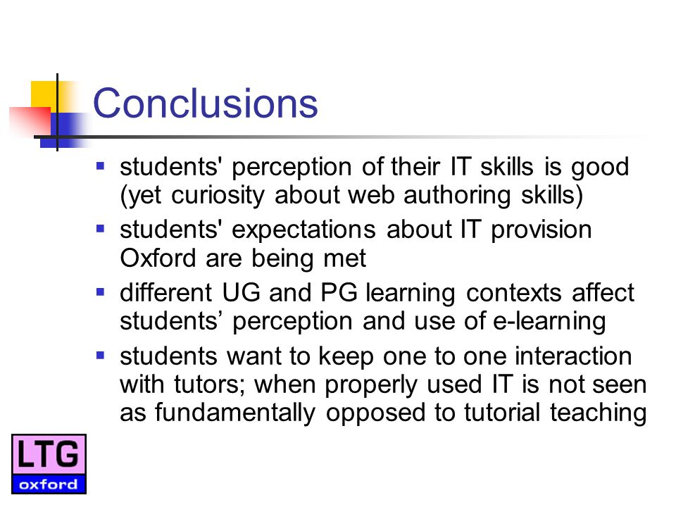 Conclusions students perception of their IT skills is good (yet curiosity about web authoring skills) students expectations about IT provision Oxford are being met different UG and PG learning contexts affect students perception and use of e-learning students want to keep one to one interaction with tutors; when properly used IT is not seen as fundamentally opposed to tutorial teaching