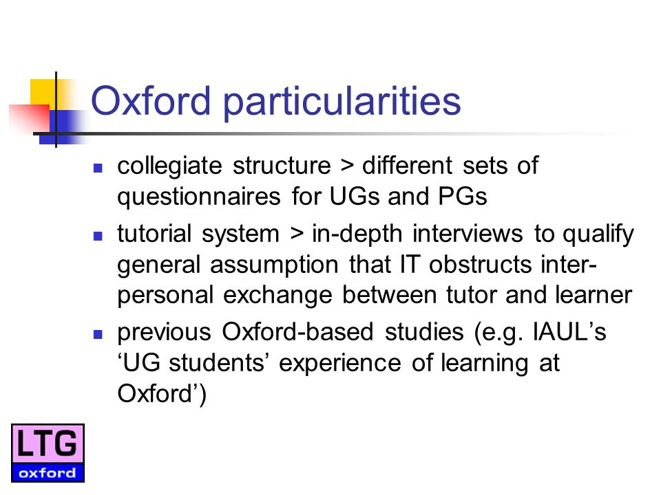Oxford particularities collegiate structure > different sets of questionnaires for UGs and PGs tutorial system > in-depth interviews to qualify general assumption that IT obstructs inter- personal exchange between tutor and learner previous Oxford-based studies (e.g.