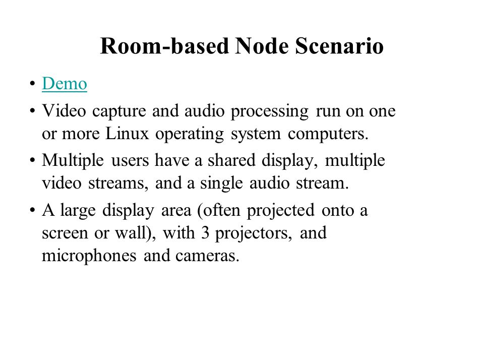 Room-based Node Scenario Demo Video capture and audio processing run on one or more Linux operating system computers. Multiple users have a shared dis