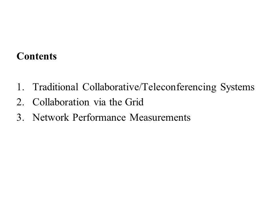 Contents 1.Traditional Collaborative/Teleconferencing Systems 2.Collaboration via the Grid 3.Network Performance Measurements