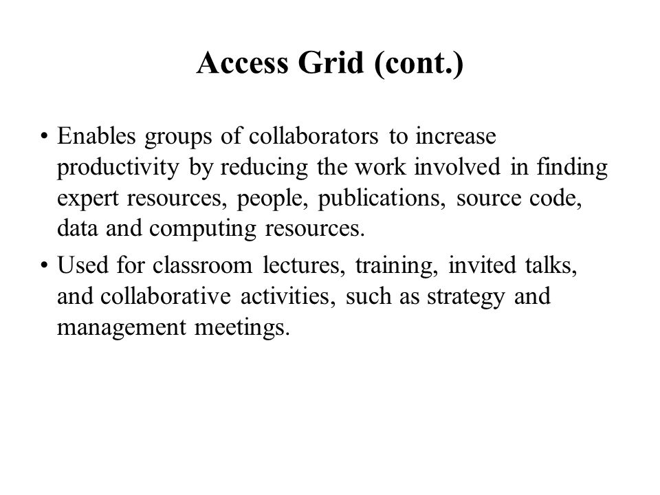 Access Grid (cont.) Enables groups of collaborators to increase productivity by reducing the work involved in finding expert resources, people, public