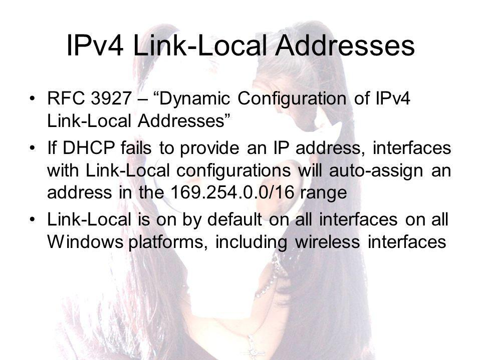 IPv4 Link-Local Addresses RFC 3927 – Dynamic Configuration of IPv4 Link-Local Addresses If DHCP fails to provide an IP address, interfaces with Link-Local configurations will auto-assign an address in the 169.254.0.0/16 range Link-Local is on by default on all interfaces on all Windows platforms, including wireless interfaces