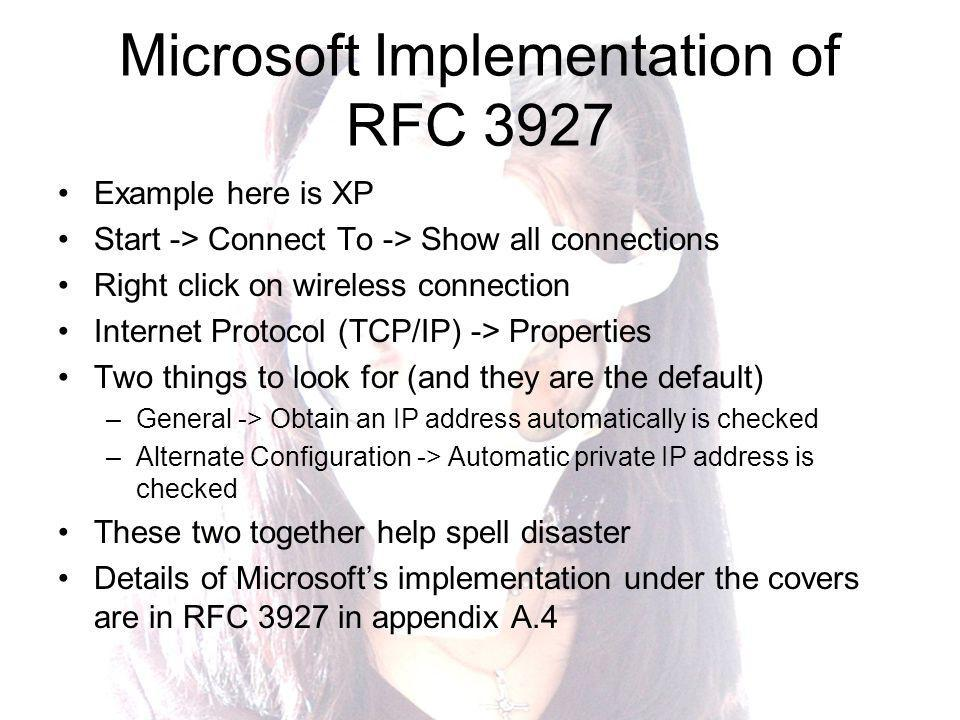 Microsoft Implementation of RFC 3927 Example here is XP Start -> Connect To -> Show all connections Right click on wireless connection Internet Protocol (TCP/IP) -> Properties Two things to look for (and they are the default) –General -> Obtain an IP address automatically is checked –Alternate Configuration -> Automatic private IP address is checked These two together help spell disaster Details of Microsofts implementation under the covers are in RFC 3927 in appendix A.4