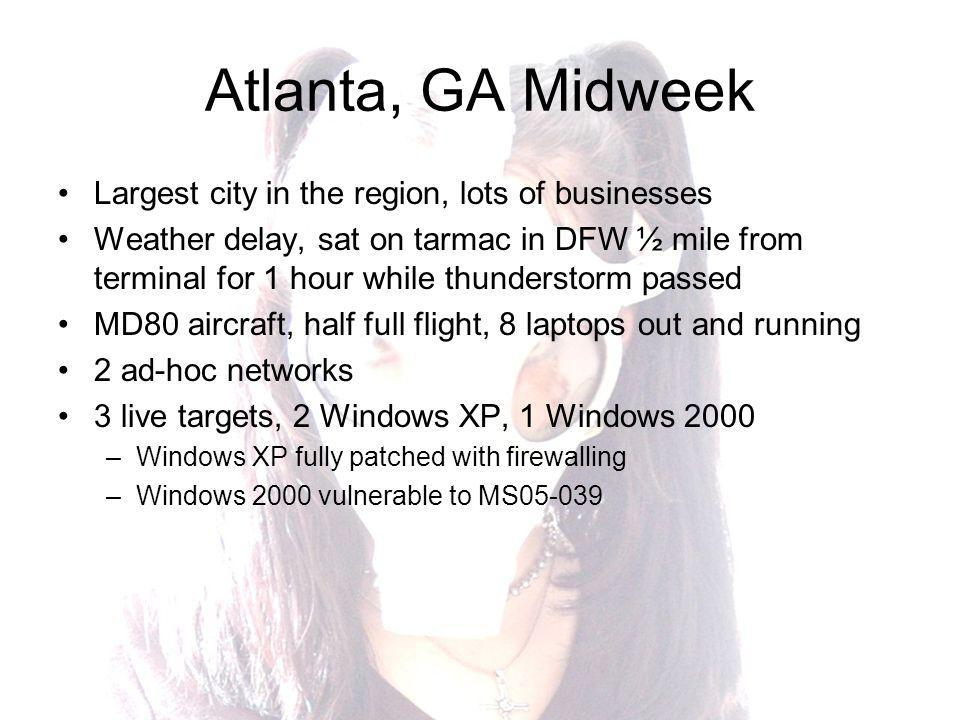 Atlanta, GA Midweek Largest city in the region, lots of businesses Weather delay, sat on tarmac in DFW ½ mile from terminal for 1 hour while thunderstorm passed MD80 aircraft, half full flight, 8 laptops out and running 2 ad-hoc networks 3 live targets, 2 Windows XP, 1 Windows 2000 –Windows XP fully patched with firewalling –Windows 2000 vulnerable to MS05-039