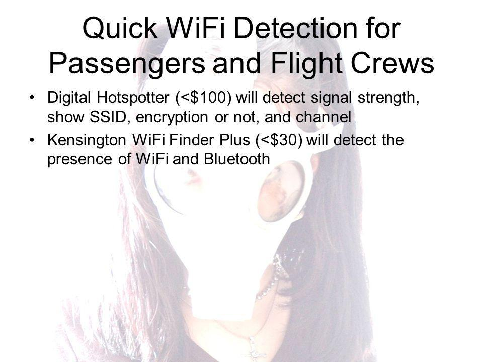 Quick WiFi Detection for Passengers and Flight Crews Digital Hotspotter (<$100) will detect signal strength, show SSID, encryption or not, and channel Kensington WiFi Finder Plus (<$30) will detect the presence of WiFi and Bluetooth