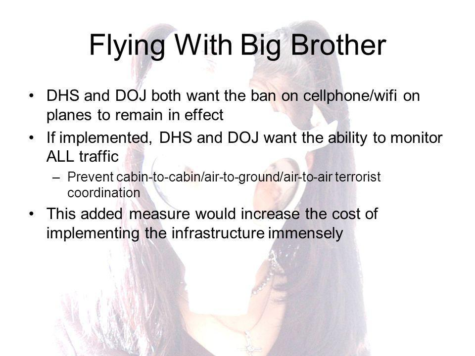 Flying With Big Brother DHS and DOJ both want the ban on cellphone/wifi on planes to remain in effect If implemented, DHS and DOJ want the ability to monitor ALL traffic –Prevent cabin-to-cabin/air-to-ground/air-to-air terrorist coordination This added measure would increase the cost of implementing the infrastructure immensely