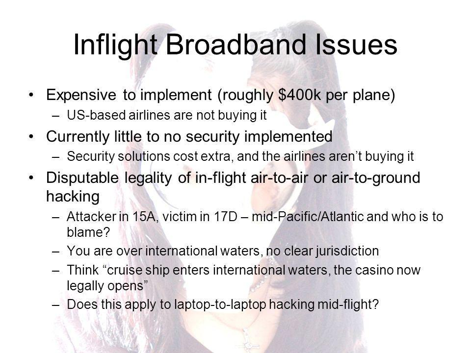 Inflight Broadband Issues Expensive to implement (roughly $400k per plane) –US-based airlines are not buying it Currently little to no security implemented –Security solutions cost extra, and the airlines arent buying it Disputable legality of in-flight air-to-air or air-to-ground hacking –Attacker in 15A, victim in 17D – mid-Pacific/Atlantic and who is to blame.