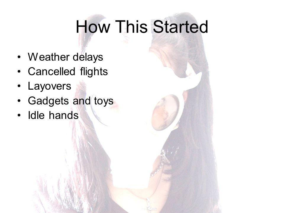 How This Started Weather delays Cancelled flights Layovers Gadgets and toys Idle hands