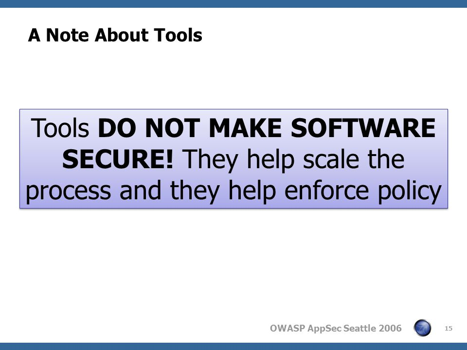 OWASP AppSec Seattle 2006 A Note About Tools 15 Tools DO NOT MAKE SOFTWARE SECURE.