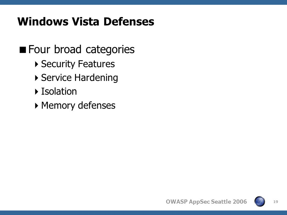 OWASP AppSec Seattle 2006 Windows Vista Defenses Four broad categories Security Features Service Hardening Isolation Memory defenses 19