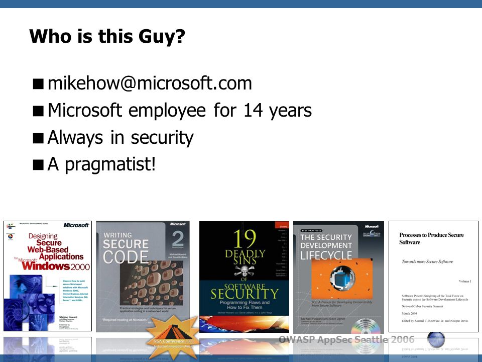 OWASP AppSec Seattle 2006 Windows Vista Engineering Process (from 35,000ft!) 3 Prescriptive Guidance External Review Mandatory Education Quality Gates Central analysis Threat analysis Software Security Science
