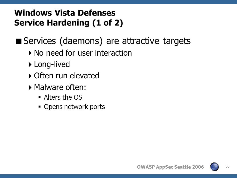 OWASP AppSec Seattle 2006 Windows Vista Defenses Service Hardening (1 of 2) Services (daemons) are attractive targets No need for user interaction Long-lived Often run elevated Malware often: Alters the OS Opens network ports 22