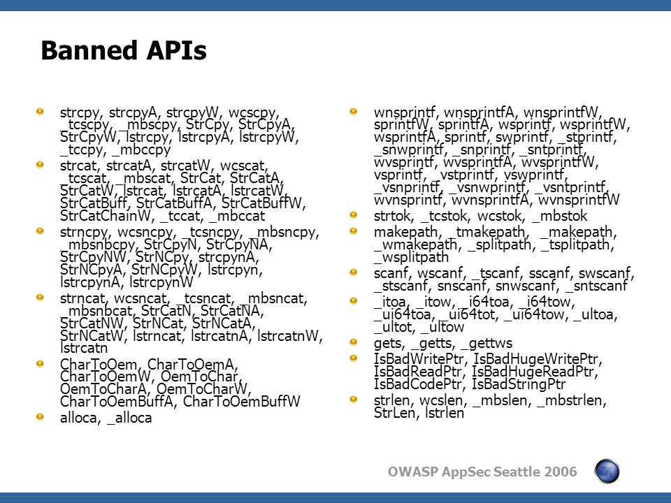 OWASP AppSec Seattle 2006 Banned APIs strcpy, strcpyA, strcpyW, wcscpy, _tcscpy, _mbscpy, StrCpy, StrCpyA, StrCpyW, lstrcpy, lstrcpyA, lstrcpyW, _tccpy, _mbccpy strcat, strcatA, strcatW, wcscat, _tcscat, _mbscat, StrCat, StrCatA, StrCatW, lstrcat, lstrcatA, lstrcatW, StrCatBuff, StrCatBuffA, StrCatBuffW, StrCatChainW, _tccat, _mbccat strncpy, wcsncpy, _tcsncpy, _mbsncpy, _mbsnbcpy, StrCpyN, StrCpyNA, StrCpyNW, StrNCpy, strcpynA, StrNCpyA, StrNCpyW, lstrcpyn, lstrcpynA, lstrcpynW strncat, wcsncat, _tcsncat, _mbsncat, _mbsnbcat, StrCatN, StrCatNA, StrCatNW, StrNCat, StrNCatA, StrNCatW, lstrncat, lstrcatnA, lstrcatnW, lstrcatn CharToOem, CharToOemA, CharToOemW, OemToChar, OemToCharA, OemToCharW, CharToOemBuffA, CharToOemBuffW alloca, _alloca wnsprintf, wnsprintfA, wnsprintfW, sprintfW, sprintfA, wsprintf, wsprintfW, wsprintfA, sprintf, swprintf, _stprintf, _snwprintf, _snprintf, _sntprintf, wvsprintf, wvsprintfA, wvsprintfW, vsprintf, _vstprintf, vswprintf, _vsnprintf, _vsnwprintf, _vsntprintf, wvnsprintf, wvnsprintfA, wvnsprintfW strtok, _tcstok, wcstok, _mbstok makepath, _tmakepath, _makepath, _wmakepath, _splitpath, _tsplitpath, _wsplitpath scanf, wscanf, _tscanf, sscanf, swscanf, _stscanf, snscanf, snwscanf, _sntscanf _itoa, _itow, _i64toa, _i64tow, _ui64toa, _ui64tot, _ui64tow, _ultoa, _ultot, _ultow gets, _getts, _gettws IsBadWritePtr, IsBadHugeWritePtr, IsBadReadPtr, IsBadHugeReadPtr, IsBadCodePtr, IsBadStringPtr strlen, wcslen, _mbslen, _mbstrlen, StrLen, lstrlen