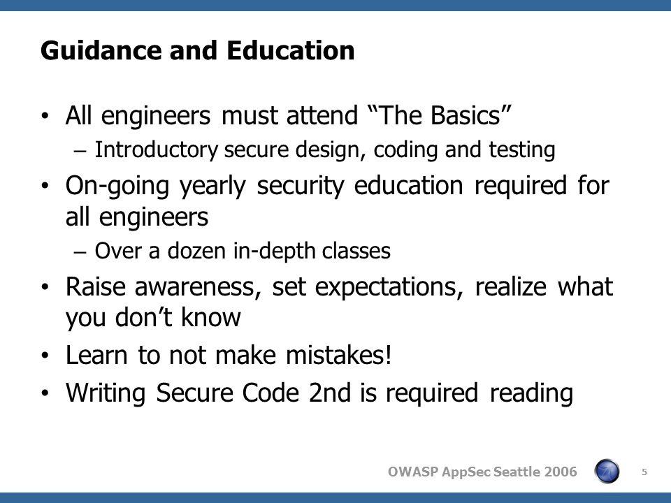 OWASP AppSec Seattle 2006 Guidance and Education All engineers must attend The Basics – Introductory secure design, coding and testing On-going yearly security education required for all engineers – Over a dozen in-depth classes Raise awareness, set expectations, realize what you dont know Learn to not make mistakes.