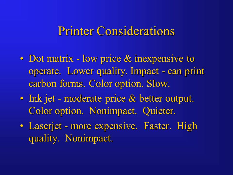 Printer Considerations Dot matrix - low price & inexpensive to operate.