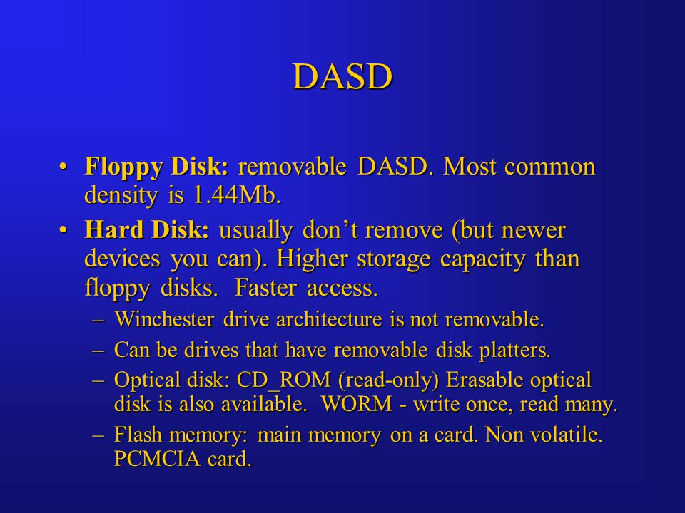 DASD Floppy Disk: removable DASD. Most common density is 1.44Mb.Floppy Disk: removable DASD.