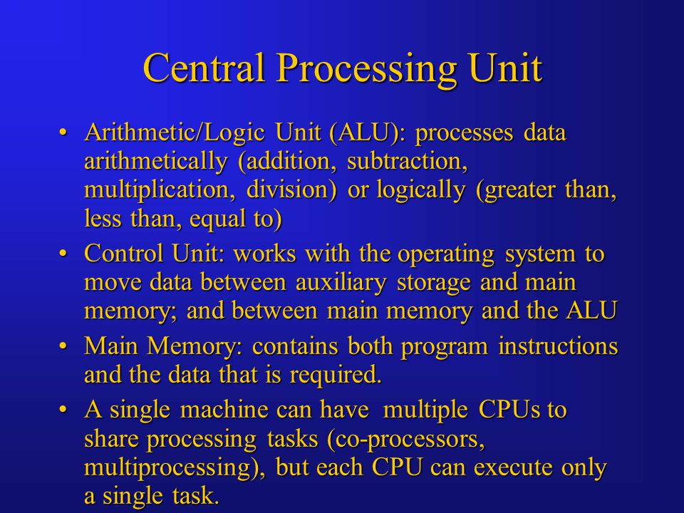 Central Processing Unit Arithmetic/Logic Unit (ALU): processes data arithmetically (addition, subtraction, multiplication, division) or logically (greater than, less than, equal to)Arithmetic/Logic Unit (ALU): processes data arithmetically (addition, subtraction, multiplication, division) or logically (greater than, less than, equal to) Control Unit: works with the operating system to move data between auxiliary storage and main memory; and between main memory and the ALUControl Unit: works with the operating system to move data between auxiliary storage and main memory; and between main memory and the ALU Main Memory: contains both program instructions and the data that is required.Main Memory: contains both program instructions and the data that is required.