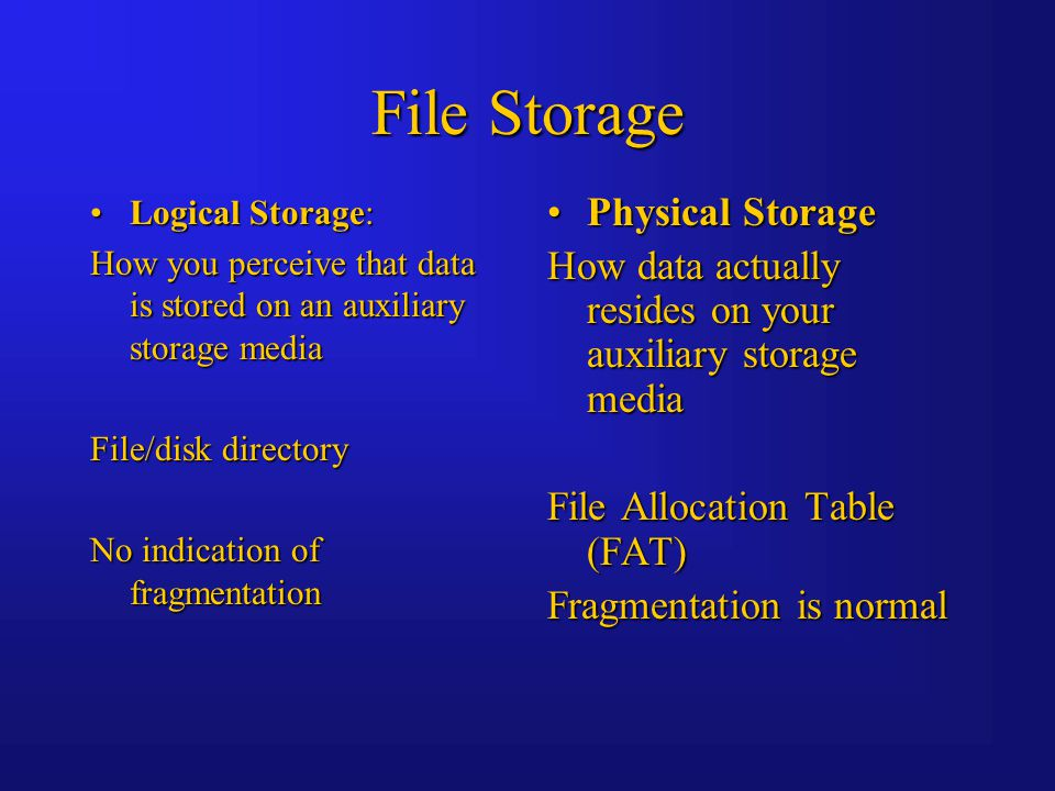 File Storage Logical Storage:Logical Storage: How you perceive that data is stored on an auxiliary storage media File/disk directory No indication of fragmentation Physical StoragePhysical Storage How data actually resides on your auxiliary storage media File Allocation Table (FAT) Fragmentation is normal