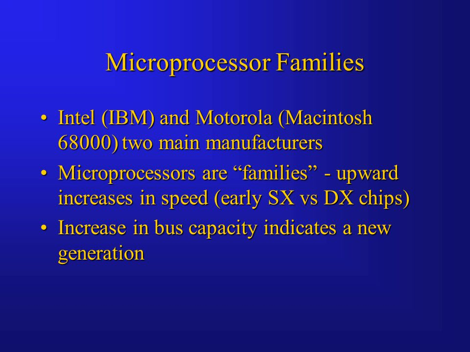 Microprocessor Families Intel (IBM) and Motorola (Macintosh 68000) two main manufacturersIntel (IBM) and Motorola (Macintosh 68000) two main manufacturers Microprocessors are families - upward increases in speed (early SX vs DX chips)Microprocessors are families - upward increases in speed (early SX vs DX chips) Increase in bus capacity indicates a new generationIncrease in bus capacity indicates a new generation