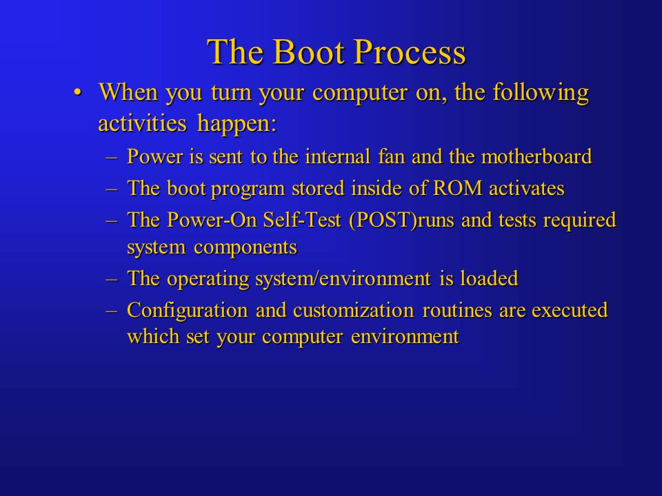 The Boot Process When you turn your computer on, the following activities happen:When you turn your computer on, the following activities happen: –Power is sent to the internal fan and the motherboard –The boot program stored inside of ROM activates –The Power-On Self-Test (POST)runs and tests required system components –The operating system/environment is loaded –Configuration and customization routines are executed which set your computer environment