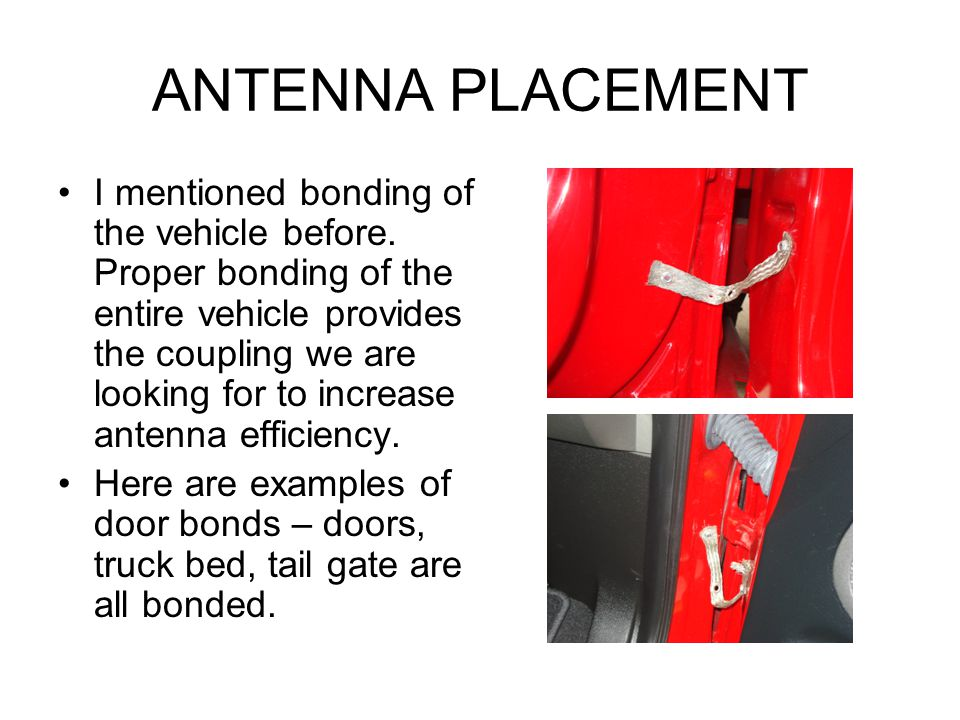 ANTENNA PLACEMENT I mentioned bonding of the vehicle before. Proper bonding of the entire vehicle provides the coupling we are looking for to increase