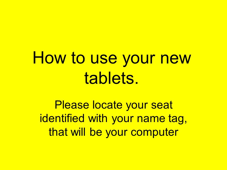 How to use your new tablets. Please locate your seat identified with your name tag, that will be your computer