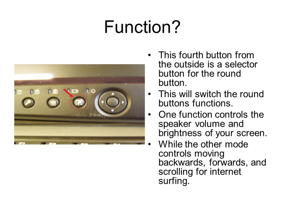 Function? This fourth button from the outside is a selector button for the round button. This will switch the round buttons functions. One function co