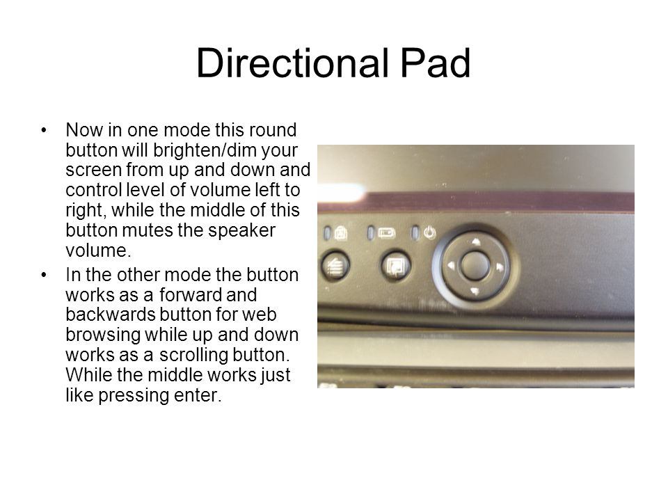 Directional Pad Now in one mode this round button will brighten/dim your screen from up and down and control level of volume left to right, while the
