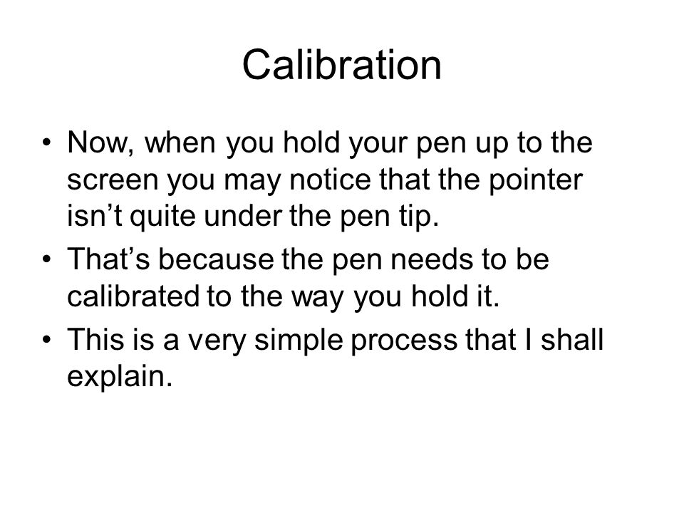 Calibration Now, when you hold your pen up to the screen you may notice that the pointer isnt quite under the pen tip. Thats because the pen needs to