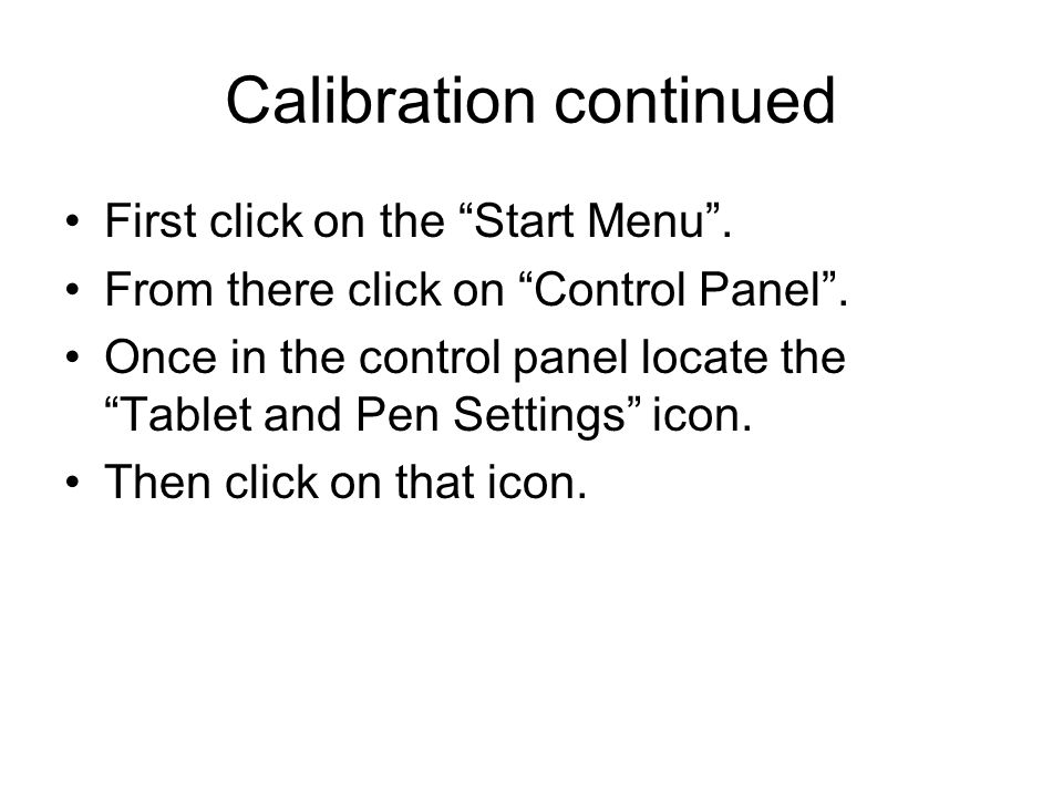 Calibration continued First click on the Start Menu. From there click on Control Panel. Once in the control panel locate the Tablet and Pen Settings i