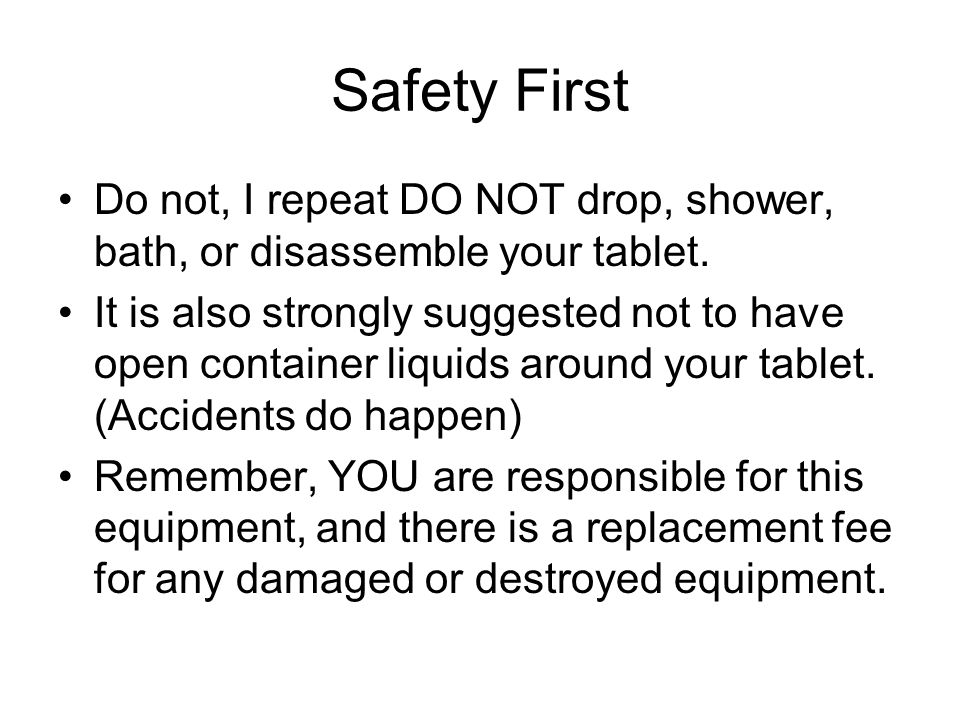 Safety First Do not, I repeat DO NOT drop, shower, bath, or disassemble your tablet.
