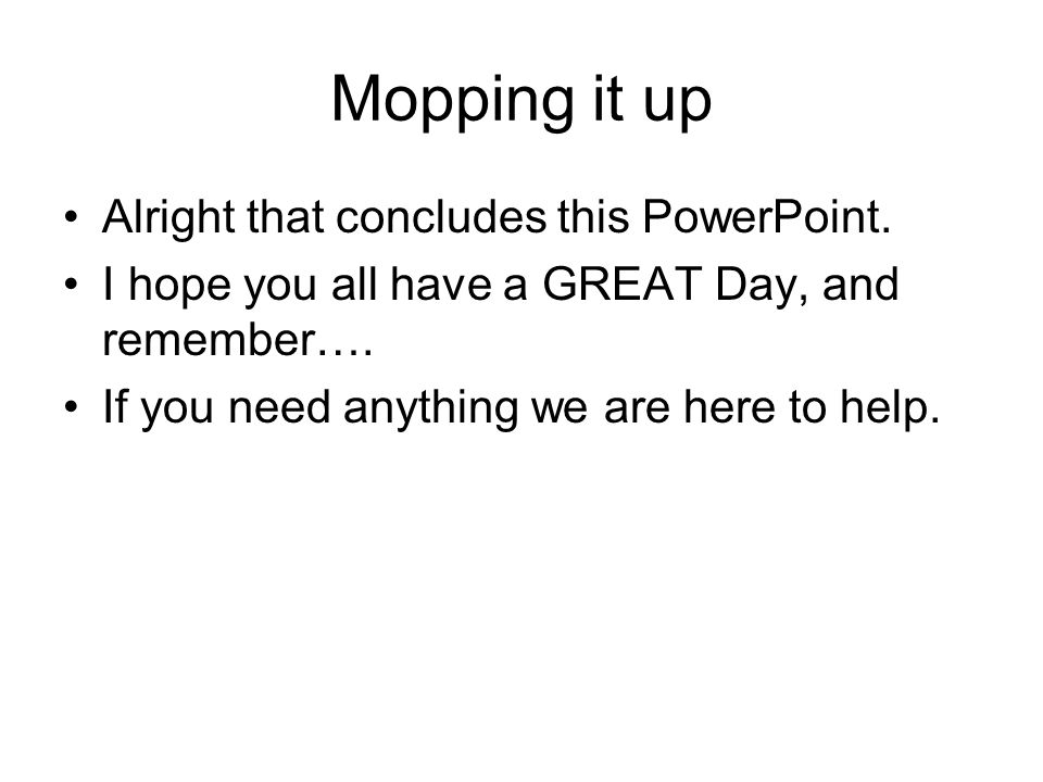 Mopping it up Alright that concludes this PowerPoint. I hope you all have a GREAT Day, and remember…. If you need anything we are here to help.