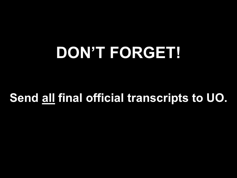 DONT FORGET! Send all final official transcripts to UO.