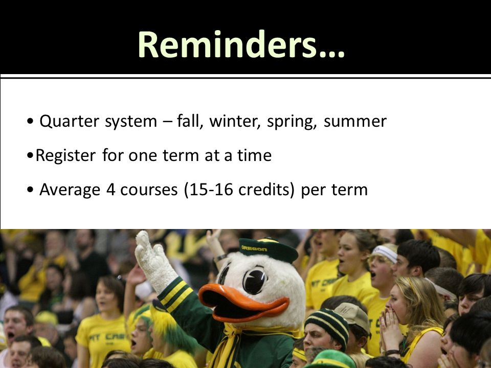 Reminders… Quarter system – fall, winter, spring, summer Register for one term at a time Average 4 courses (15-16 credits) per term