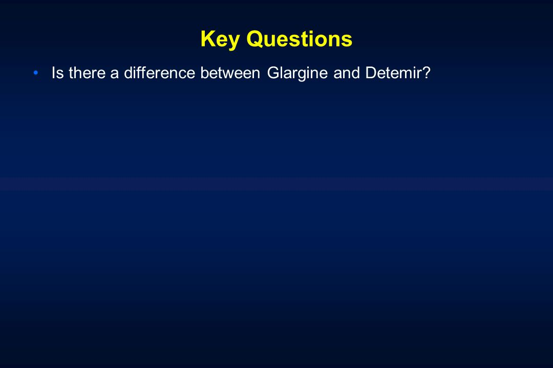 Key Questions Is there a difference between Glargine and Detemir?