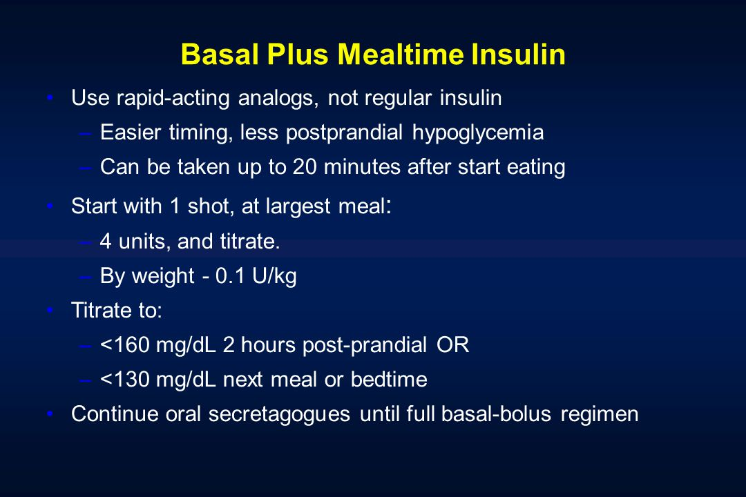 Basal Plus Mealtime Insulin Use rapid-acting analogs, not regular insulin –Easier timing, less postprandial hypoglycemia –Can be taken up to 20 minutes after start eating Start with 1 shot, at largest meal : –4 units, and titrate.