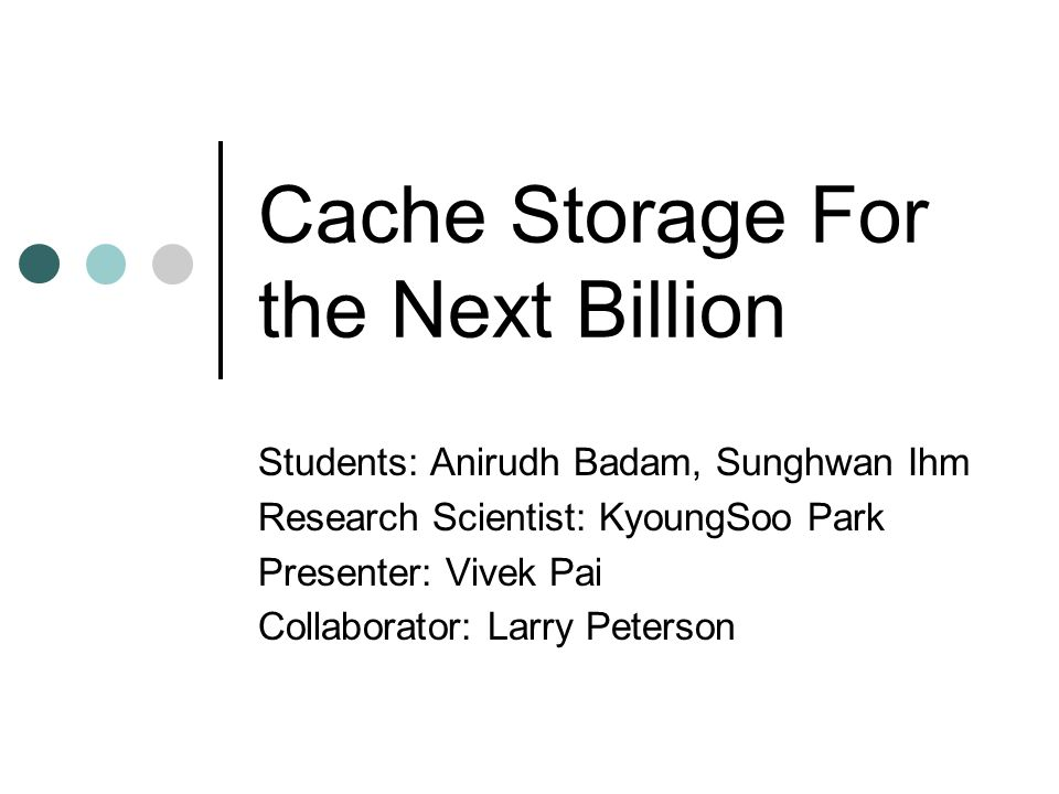 Cache Storage For the Next Billion Students: Anirudh Badam, Sunghwan Ihm Research Scientist: KyoungSoo Park Presenter: Vivek Pai Collaborator: Larry Peterson