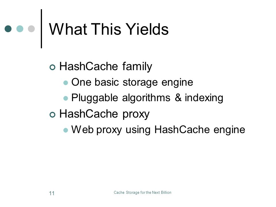 Cache Storage for the Next Billion 11 What This Yields HashCache family One basic storage engine Pluggable algorithms & indexing HashCache proxy Web proxy using HashCache engine