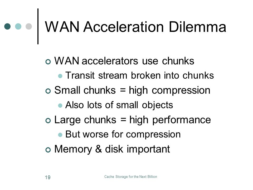 Cache Storage for the Next Billion 19 WAN Acceleration Dilemma WAN accelerators use chunks Transit stream broken into chunks Small chunks = high compression Also lots of small objects Large chunks = high performance But worse for compression Memory & disk important