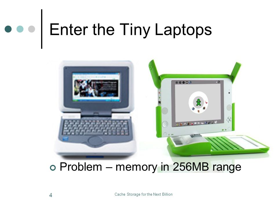 Cache Storage for the Next Billion 4 Enter the Tiny Laptops Problem – memory in 256MB range