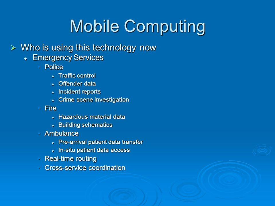 Mobile Computing Who is using this technology now Who is using this technology now Emergency Services Emergency Services PolicePolice Traffic control Traffic control Offender data Offender data Incident reports Incident reports Crime scene investigation Crime scene investigation FireFire Hazardous material data Hazardous material data Building schematics Building schematics AmbulanceAmbulance Pre-arrival patient data transfer Pre-arrival patient data transfer In-situ patient data access In-situ patient data access Real-time routingReal-time routing Cross-service coordinationCross-service coordination
