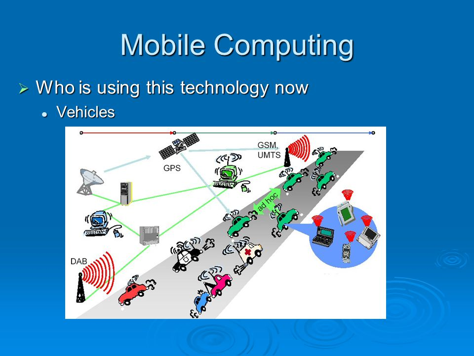 Mobile Computing Who is using this technology now Who is using this technology now Vehicles Vehicles