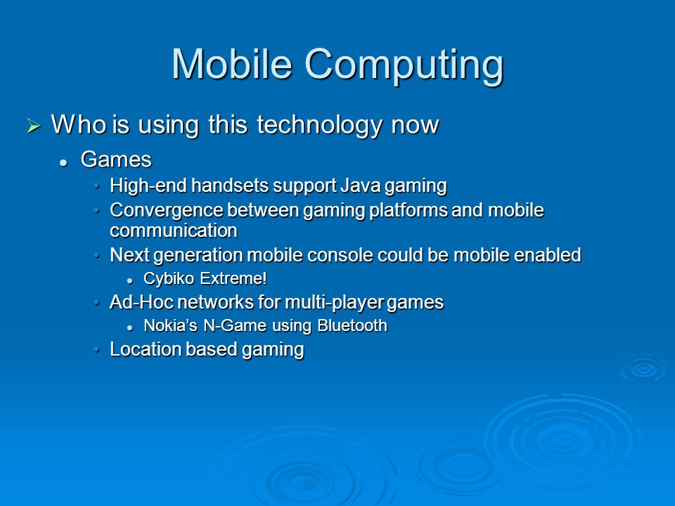 Mobile Computing Who is using this technology now Who is using this technology now Games Games High-end handsets support Java gamingHigh-end handsets support Java gaming Convergence between gaming platforms and mobile communicationConvergence between gaming platforms and mobile communication Next generation mobile console could be mobile enabledNext generation mobile console could be mobile enabled Cybiko Extreme.