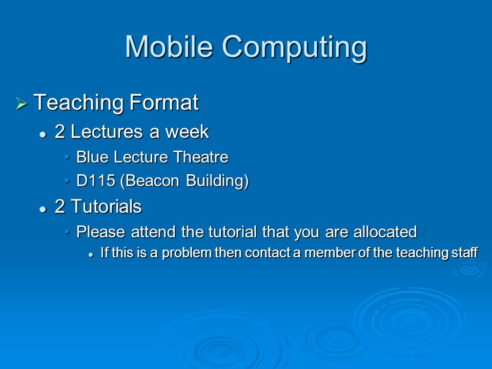 Mobile Computing Teaching Format Teaching Format 2 Lectures a week 2 Lectures a week Blue Lecture TheatreBlue Lecture Theatre D115 (Beacon Building)D115 (Beacon Building) 2 Tutorials 2 Tutorials Please attend the tutorial that you are allocatedPlease attend the tutorial that you are allocated If this is a problem then contact a member of the teaching staff If this is a problem then contact a member of the teaching staff
