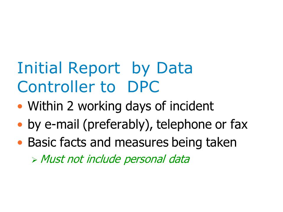 Initial Report by Data Controller to DPC Within 2 working days of incident by e-mail (preferably), telephone or fax Basic facts and measures being taken Must not include personal data