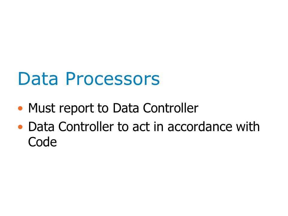 Data Processors Must report to Data Controller Data Controller to act in accordance with Code