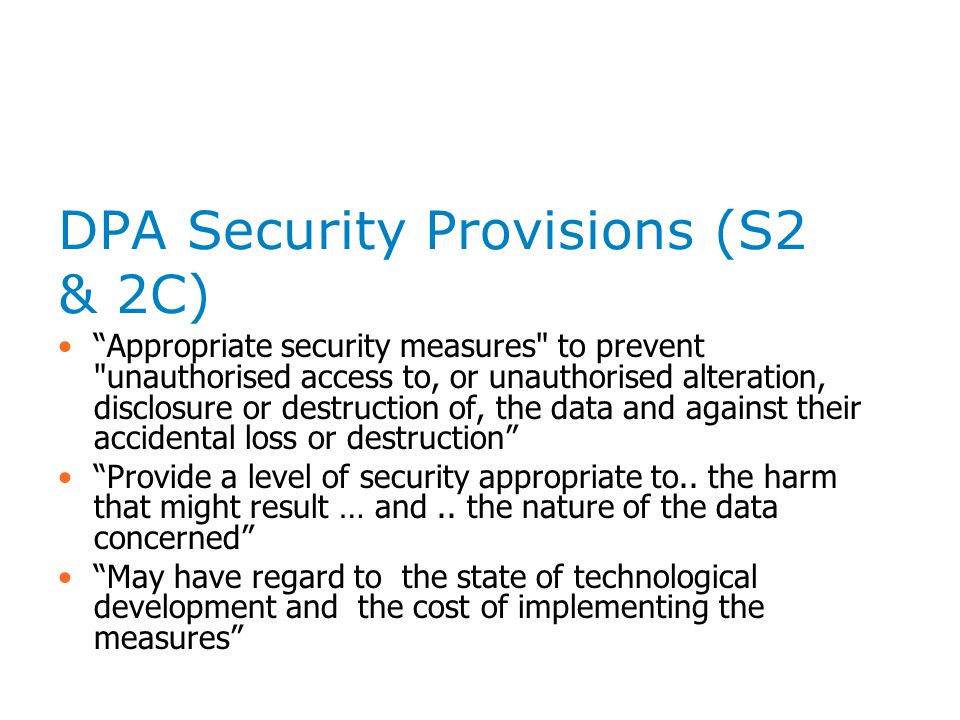 DPA Security Provisions (S2 & 2C) Appropriate security measures to prevent unauthorised access to, or unauthorised alteration, disclosure or destruction of, the data and against their accidental loss or destruction Provide a level of security appropriate to..