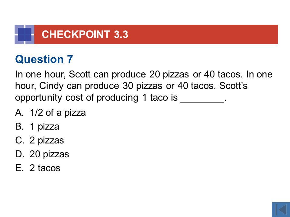 CHECKPOINT 3.3 A.1/2 of a pizza B.1 pizza C.2 pizzas D.20 pizzas E.2 tacos Question 7 In one hour, Scott can produce 20 pizzas or 40 tacos.