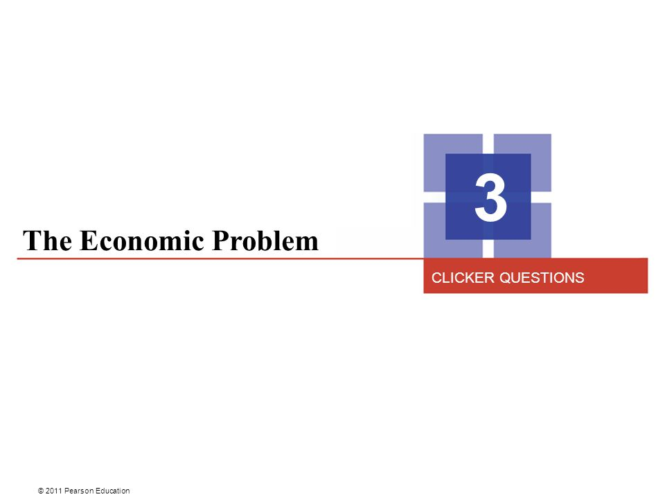 © 2011 Pearson Education The Economic Problem 3 CLICKER QUESTIONS